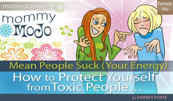 Mommy Mojo: Mean People Suck (Your Energy) – How to Protect Yourself from Toxic People