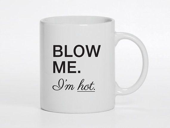 MAY SALE - 11oz Coffee Mug - Blow me. I'm Hot - Funny Saying Mug - Valentine's Day - Gifts for him