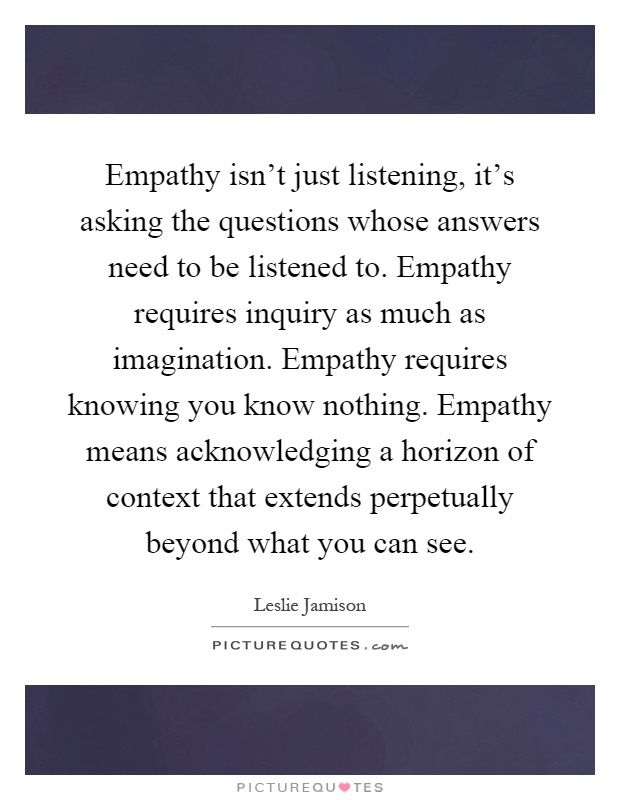 Empathy isn't just listening, it's asking the questions whose answers need to be listened to. Empathy requires inquiry as much as imagination. Empathy requires knowing you know nothing. Empathy means acknowledging a horizon of context that extends perpetually beyond what you can see. Picture Quotes.