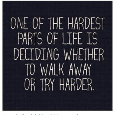 One of the hardest parts of life is deciding whether to walk away or try harder. * I say try harder.