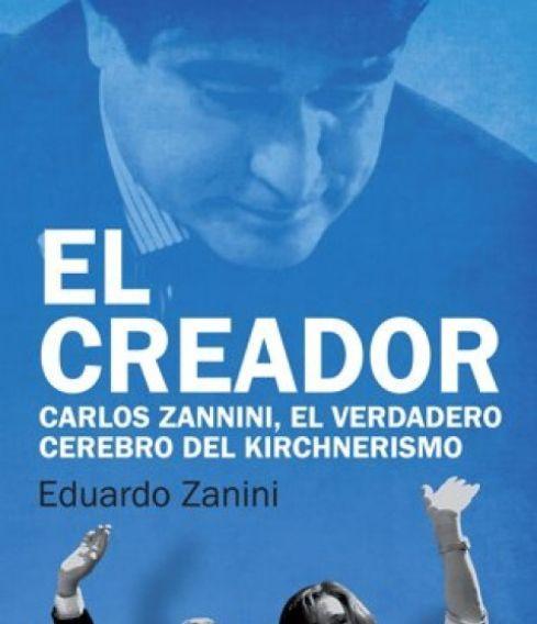 """""""El creador"""" ,Carlos Zannini, el verdadero cerebro del kirchnerismo -Eduardo Zanini"""