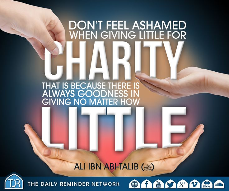 Don't feel ashamed when giving little for charity; that is because there is always goodness in giving no matter how little.   [Ali Ibn Abi-Talib (radiyAllahu Anhu)]
