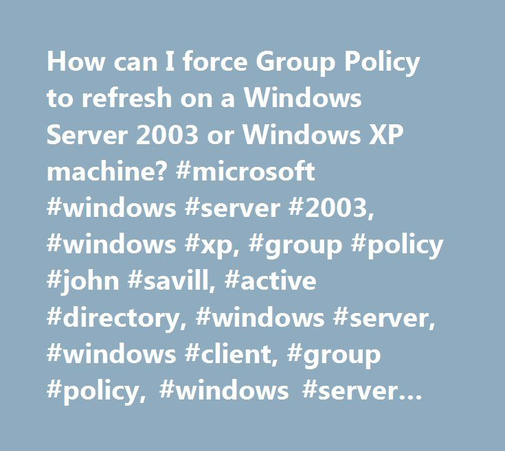 How can I force Group Policy to refresh on a Windows Server 2003 or Windows XP machine? #microsoft #windows #server #2003, #windows #xp, #group #policy #john #savill, #active #directory, #windows #server, #windows #client, #group #policy, #windows #server #2003 http://eritrea.nef2.com/how-can-i-force-group-policy-to-refresh-on-a-windows-server-2003-or-windows-xp-machine-microsoft-windows-server-2003-windows-xp-group-policy-john-savill-active-directory-windows-ser/  # How can I force Group…