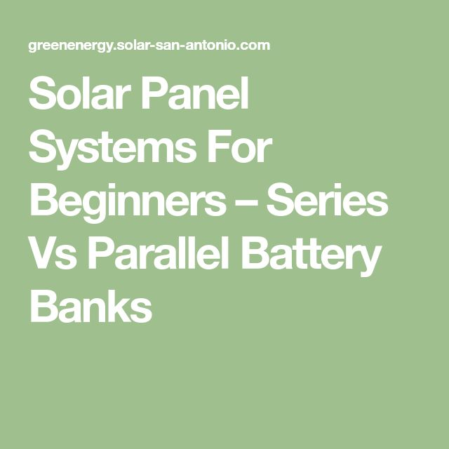 Solar Panel Systems For Beginners – Series Vs Parallel Battery Banks