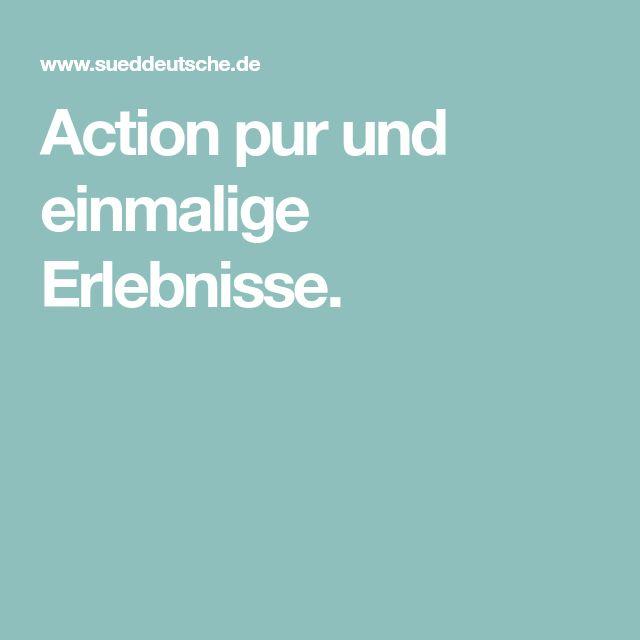 Action pur und einmalige Erlebnisse.