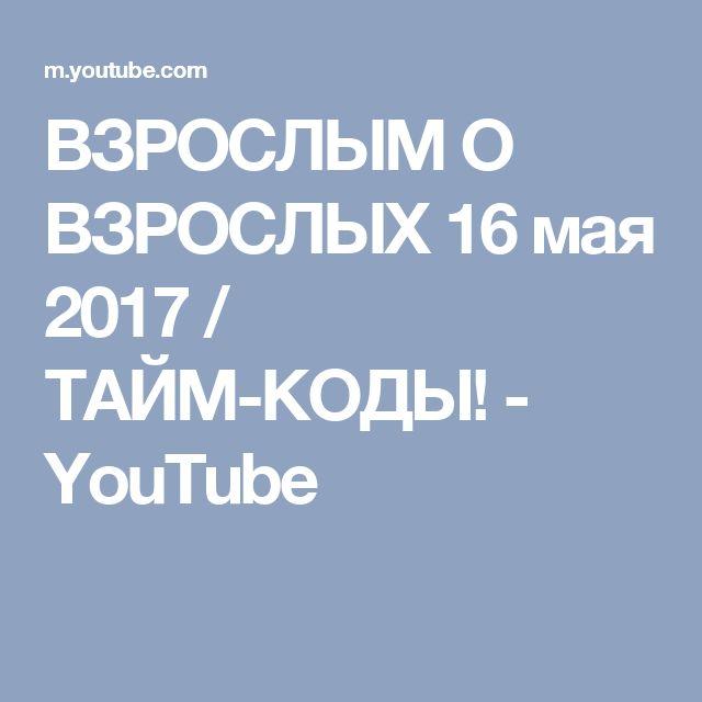 ВЗРОСЛЫМ О ВЗРОСЛЫХ 16 мая 2017 / ТАЙМ-КОДЫ! - YouTube