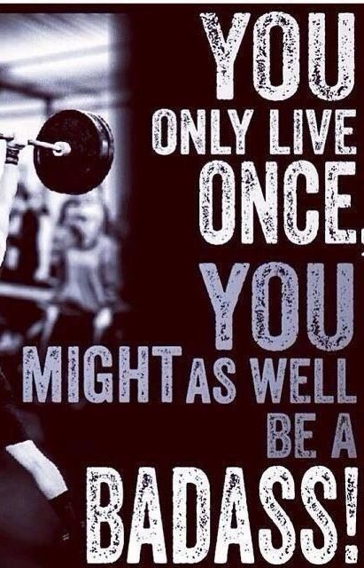 You inly live once you might as well be a badass!