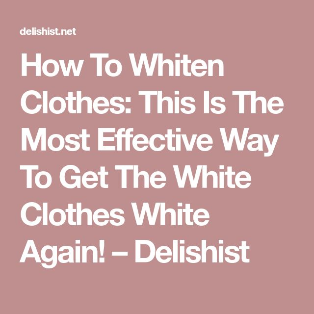 How To Whiten Clothes: This Is The Most Effective Way To Get The White Clothes White Again! – Delishist