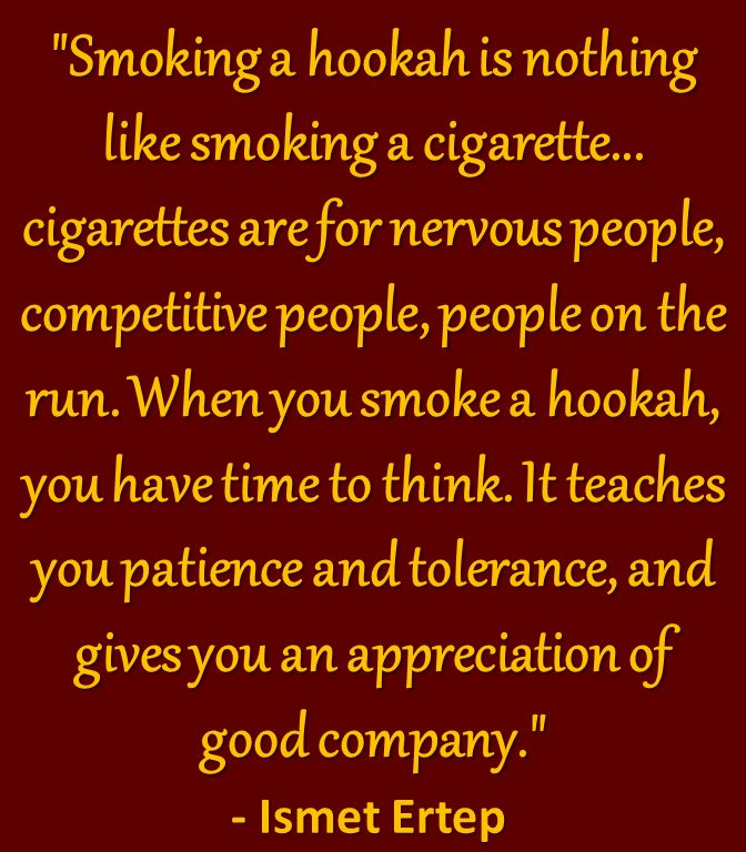"Hookah Quote - ""Smoking a hookah is nothing like smoking a cigarette.. cigarettes are for nervous people, competitive people, people on the run. When you smoke a hookah, you have time to think. It teaches you patience and tolerance, and gives you an appreciation of good company."" - Ismet Ertep"