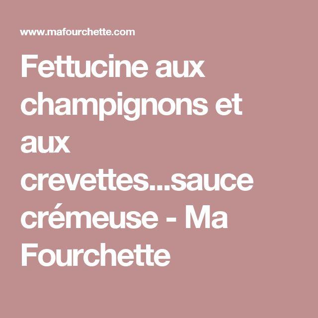 Fettucine aux champignons et aux crevettes...sauce crémeuse - Ma Fourchette