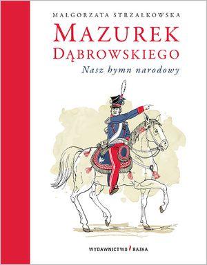 Mazurek Dąbrowskiego. Nasz hymn narodowy - Małgorzata Strzałkowska - Wydawnictwo Bajka - książki dla dzieci