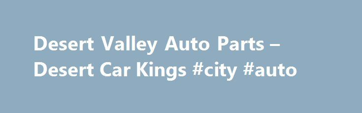 Desert Valley Auto Parts – Desert Car Kings #city #auto http://england.remmont.com/desert-valley-auto-parts-desert-car-kings-city-auto/  #desert valley auto parts # Labels Desert Valley Auto Parts – Desert Car Kings Thursday, January 27, 2011 Desert Valley Auto Parts. The Arizona-based reality show Desert Car Kings debuts tonight on the Discovery Channel. Soon thereafter, you can be in the spotlight when cameras roll in north Phoenix. As was previously reported, the McClure family, who own…
