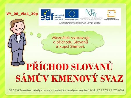 Všeználek vypravuje o příchodu Slovanů a kupci Sámovi. VY_08_Vla4_39p GP OP VK Inovativní metody v prvouce, vlastivědě a zeměpisu, registrační číslo CZ.1.07/1.1.02/03.0064.