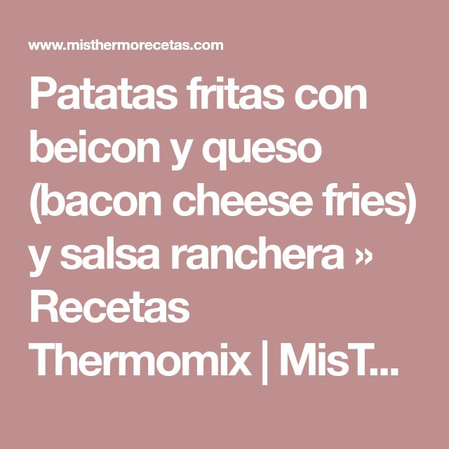 Patatas fritas con beicon y queso (bacon cheese fries) y salsa ranchera » Recetas Thermomix | MisThermorecetas
