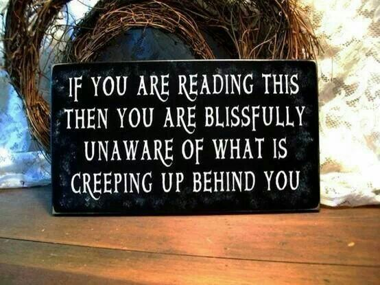 """From I Love Halloween on Facebook. """"If you are reading this then you are blissfully unaware of what is creeping up behind you"""""""
