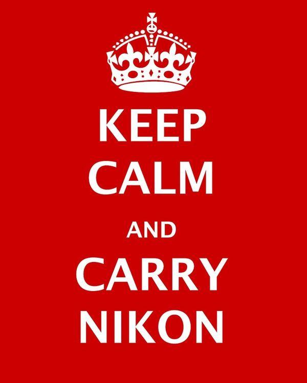 Keep calm and carry a Nikon!