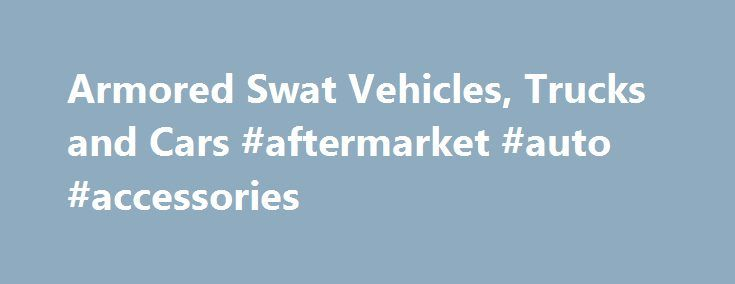 Armored Swat Vehicles, Trucks and Cars #aftermarket #auto #accessories http://auto.remmont.com/armored-swat-vehicles-trucks-and-cars-aftermarket-auto-accessories/  #vehicles for sale # When Lives are at Stake, Tough Isn't Tough Enough The Armored Group's engineering and manufacturing capabilities deliver tremendous flexibility and a wide range of options to meet virtually any customer's needs. We manufacture specifically for military and law enforcement agencies whose special assignment…