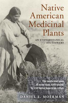 """Native American Medicinal Plants : An Ethnobotanical Dictionary"" by Daniel E. Moerman"