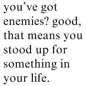 haha. fitting for today. But I wouldn't call them enemies. I don't have enemies. Critics would be more appropriate.