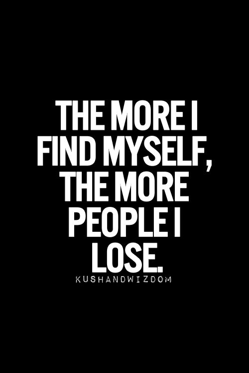 This so so true. Don't know if it is good or bad....it just is. ~~>The more I find myself, the more people I lose.