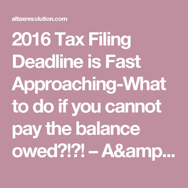 2016 Tax Filing Deadline is Fast Approaching-What to do if you cannot pay the balance owed?!?! – A&L Tax Resolution