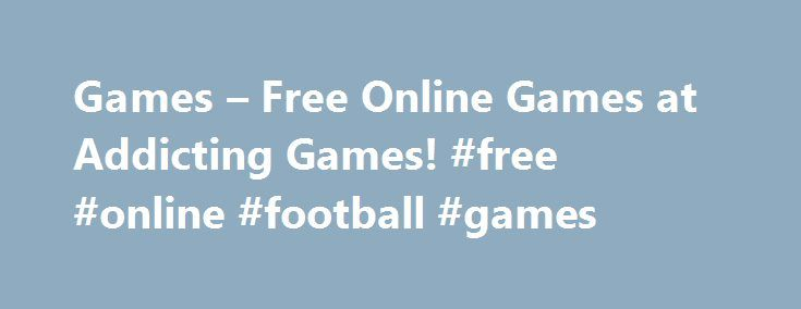 Games – Free Online Games at Addicting Games! #free #online #football #games http://free.remmont.com/games-free-online-games-at-addicting-games-free-online-football-games/  #free online games # Games at Addicting Games Addicting Games is the largest source of the best free online games including funny games, flash games, arcade games, dress-up games, internet games, shooting games, word games, RPG games, racing games, and much more. Play Games on the One-and-Only Addicting Games! Whatever…