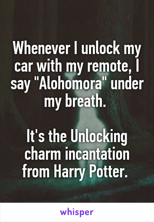 whenever i unlock my car with my remote i say alohomora under my breath it 39 s the unlocking. Black Bedroom Furniture Sets. Home Design Ideas