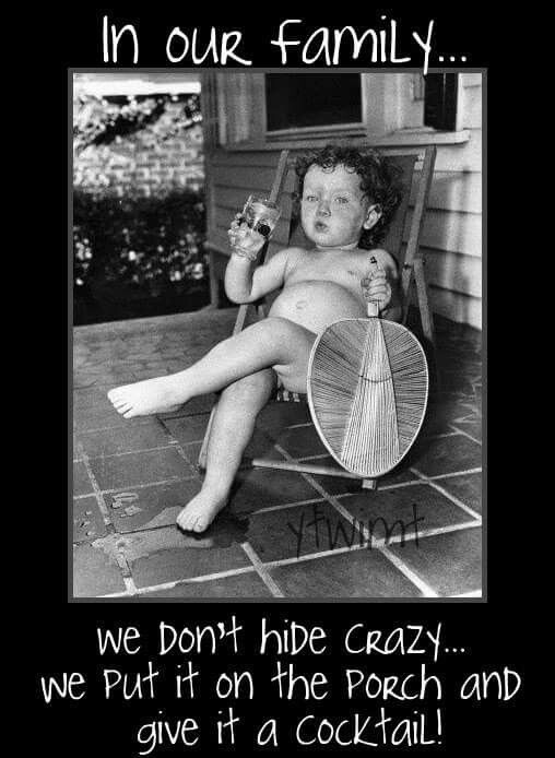 In our family we don't hide crazy...we put it on the front porch and give it a cocktail!