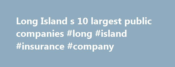 Long Island s 10 largest public companies #long #island #insurance #company http://los-angeles.nef2.com/long-island-s-10-largest-public-companies-long-island-insurance-company/  # Long Island's 10 largest public companies Stock symbol: HSIC (Nasdaq) Employees: About 15,000 worldwide, with roughly 1,350 on Long Island Industry: Medical equipment distributor Chief executive: Stanley Bergman Henry Schein expects revenue to continue booming in the coming year as the company's push into China…