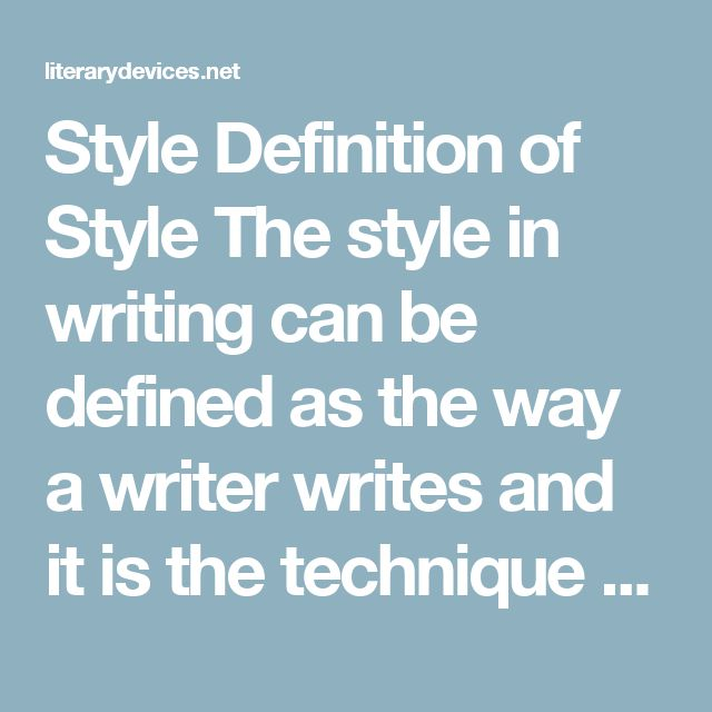 Style Definition of Style The style in writing can be defined as the way a writer writes and it is the technique which an individual author uses in his writing. It varies from author to author and depends upon one's syntax, word choice, and tone. It can also be described as a voice that readers listen to when they read the work of a writer.     Types of Style There are four basic literary styles used in writing. These styles distinguish the work of different authors from one another. Here…