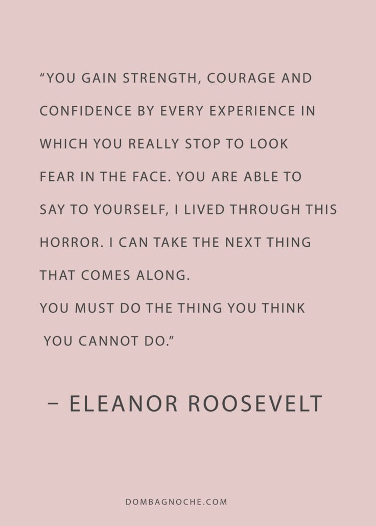 You gain strength, courage, and confidence by every experience in which you really stop to look fear in the face, you are able to say to yourself, I lived through this horror. Eleanor roosevelt Quote
