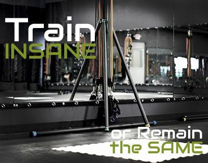 Train insane or remain the same!