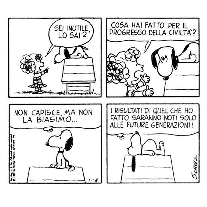 Frieda: Sei inutile, lo sai? Cosa hai fatto per il progresso della civiltà? | Snoopy: Non capisce, ma non la biasimo... I risultati di quel che ho fatto saranno noti solo alle future generazioni!