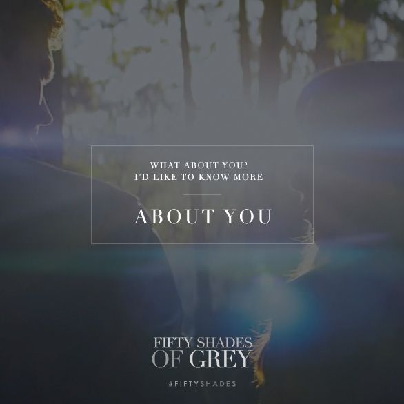 """""""What about you? I'd like to know more about you."""" - Christian Grey, quote.   Fifty Shades of Grey   In Theaters Valentine's Day"""