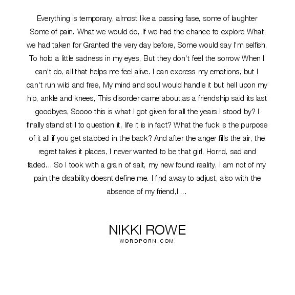 "Nikki Rowe - ""Everything is temporary, almost like a passing fase, some of laughter Some"". inspirational, poetry, inspiration, heartache, freedom, poem, inspire, expression, let-go, disability, forgive, saying-goodbye, freedom-of-speech, raw, injury, quote-of-the-day, complex-regional-pain-syndrome, disabled, poem-of-the-day"