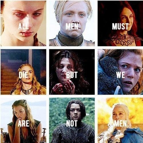GoT, giving us female characters, that are, I find, much more interesting than the men.