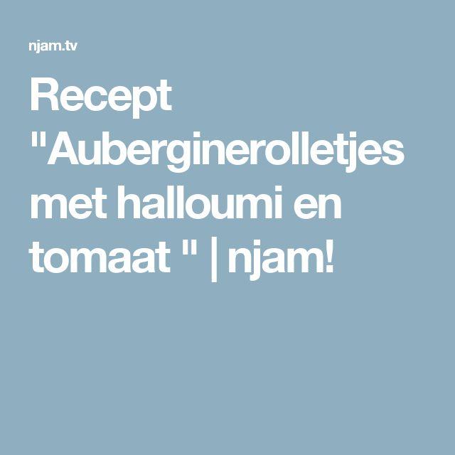 """Recept """"Auberginerolletjes met halloumi en tomaat """"   njam!"""