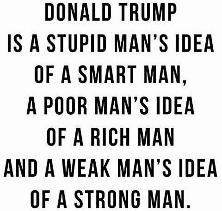 Trump is a stupid man's ideo of a smart man, a poor man's idea of a rich man, and a weak man's idea of a strong man.
