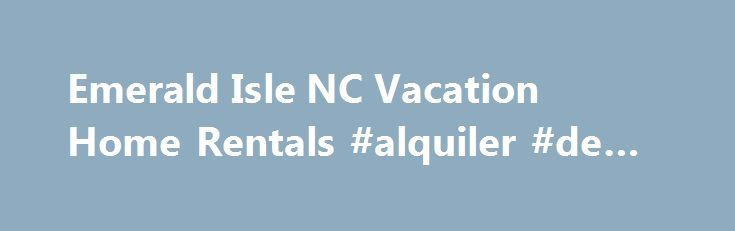 Emerald Isle NC Vacation Home Rentals #alquiler #de #carros http://rental.nef2.com/emerald-isle-nc-vacation-home-rentals-alquiler-de-carros/  #homes for rent rental # The best Vacation Rental Homes in Emerald Isle The community of Spinnaker s Reach creates a vacation rental home resort atmosphere that so many of our guests have loved year after year. The feeling of family fun is evident as everyone enjoys the community walkways, swimming pool, golf cart parking, guest events, and our…