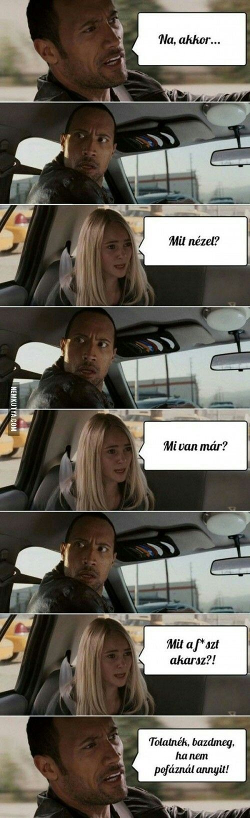 "Only Hungarians will uderstand...  Girl: ""What do you want?"" The Rock: ""Shut the f*ck up I just want to drive back"""
