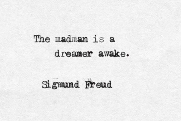 """The madman is a dreamer awake"" -Sigmud Freud"