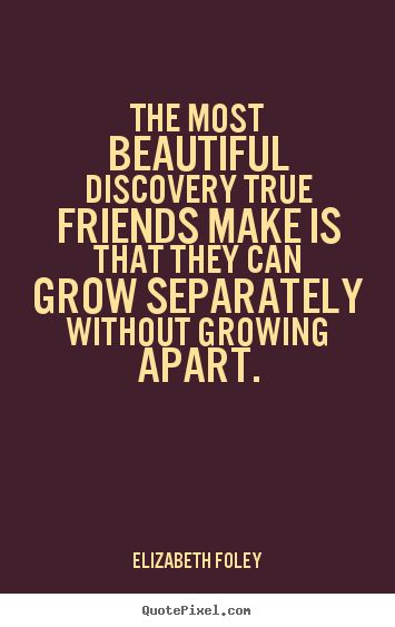 """""""The most beautiful discovery true friends make is that they can grow separately without growing apart."""""""