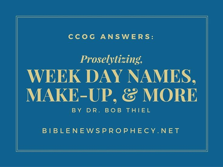 CCOG Answers:  Proselytizing, Week Day Names, Make-Up, & More. In this sermon Dr. Thiel answers questions about door-to-door  proselytizing, giving a witness, Mother's Day, Father's Day, verses in the  Gospel of Mark, the Synagogue of Satan, why the tribe of Dan is not listed  among the 144,000 who are sealed in Revelation 7, Antichrist, calendar  month names, origin of names for the days of the week, the 24 elders ...