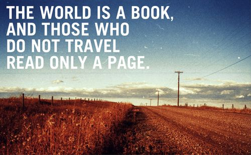 """The world is a book, and those who do not travel read only one page."" - St. Augustine"