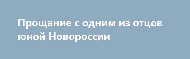 Прощание с одним из отцов юной Новороссии http://rusdozor.ru/2017/01/28/proshhanie-s-odnim-iz-otcov-yunoj-novorossii/  Не так уж много территории Новороссии удалось вырвать из рук майданных узурпаторов, захвативших власть на Украине в феврале 2014 года. Зато на этой земле, которую тяжелейшими усилиями отстояли, — основаны две Народные Республики. К сожалению, за все приходится дорого платить, ...