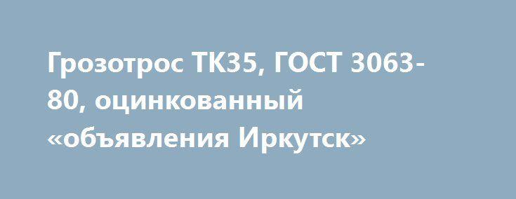 Грозотрос ТК35, ГОСТ 3063-80, оцинкованный «объявления Иркутск» http://www.pogruzimvse.ru/doska54/?adv_id=38557 Предлагаю к продаже грозозащитный трос  МЗ- В- ОЖ- Н- Р молниезащитный Ø 8,0, 9,2 11,0 22,5 мм. Г-В-С-Н-Р-Т 1770 оцинкованный. Трос молниезащитный (грозотрос) по СТО 71915393-ТУ062-2008 марки МЗ-В-ОЖ-Н-Р. Применяется для защиты линий электропередач от прямого удара молнии. Обладает (по сравнению с обычным грозозащитным канатом) повышенной антикоррозийной стойкостью, повышенной…