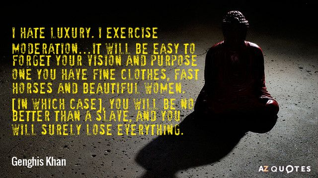 I hate luxury. I exercise moderation…It will be easy to forget your vision and purpose one you... (Genghis Khan). Created via www.azquotes.com