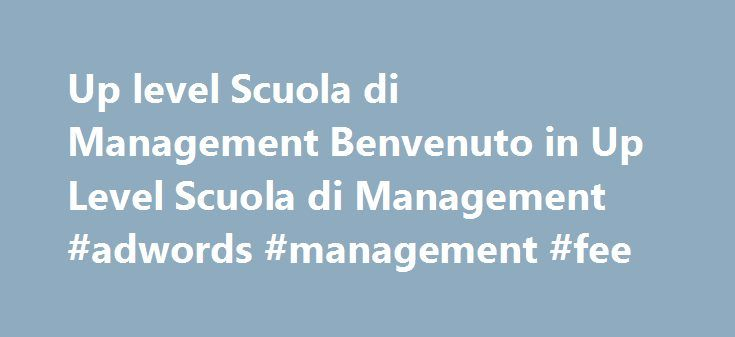 Up level Scuola di Management Benvenuto in Up Level Scuola di Management #adwords #management #fee http://credit-loan.nef2.com/up-level-scuola-di-management-benvenuto-in-up-level-scuola-di-management-adwords-management-fee/  # Up level Scuola di Management, fondata nel 1995 con sedi a Milano, Roma e Napoli. I professionisti migliori crescono qui Level up, letteralmente si traduce con crescere, migliorare, alzarsi di livello. Up level, Scuola di Management, significa ancora di più, significa…
