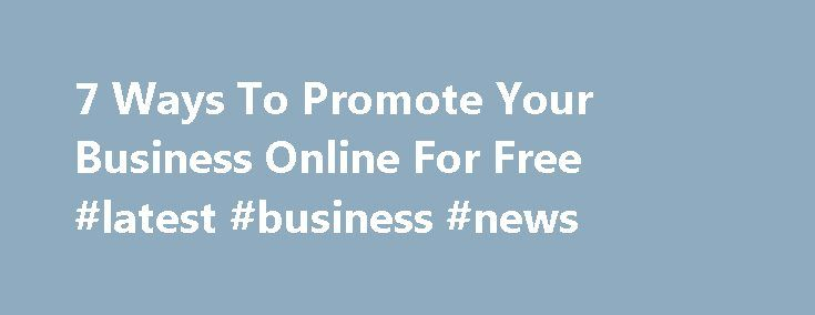 7 Ways To Promote Your Business Online For Free #latest #business #news http://business.remmont.com/7-ways-to-promote-your-business-online-for-free-latest-business-news/  #advertise your business # 7 Ways To Promote Your Business Online For Free Senior reporter, The Huffington Post Hi there, you can call me Kim. I'm Senior reporter at The Huffington Post and I'm based in Greater New York City Area. You may not have wads of cash to spend on marketing in the early  read more