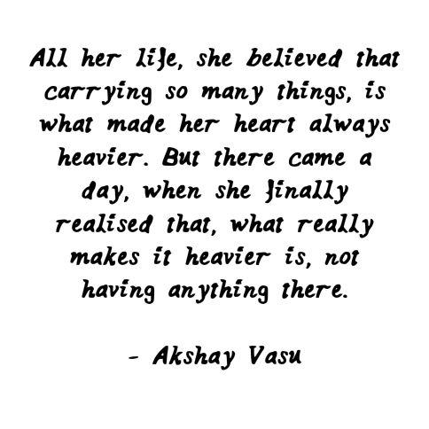 All her life, she believed that carrying so many things made her heart always heavy. But there came a day when she finally realised what made it always heavy was, not having anything there.  - Akshay Vasu